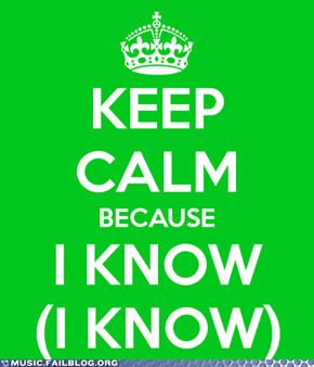 Keep Calm Because I Know (I Know)