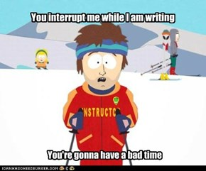 You interrupt me while I am writing
