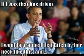 If I was that bus driver  I woulda grabbed that Bitch by her neck like this, and...