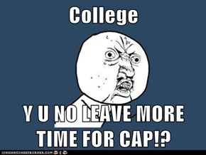 College  Y U NO LEAVE MORE TIME FOR CAP!?
