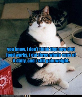 you know, i don't think that new diet food works. i eat three whole cans of it daily, and i still gain weight.