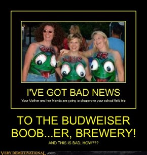 TO THE BUDWEISER BOOB...ER, BREWERY!