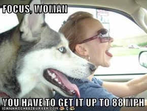 FOCUS, WOMAN  YOU HAVE TO GET IT UP TO 88 MPH
