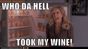 WHO DA HELL  TOOK MY WINE!