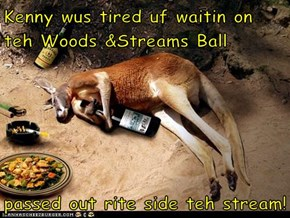 Kenny wus tired uf waitin on teh Woods &Streams Ball  passed out rite side teh stream!