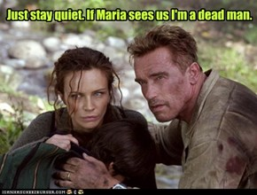 Just stay quiet. If Maria sees us I'm a dead man.