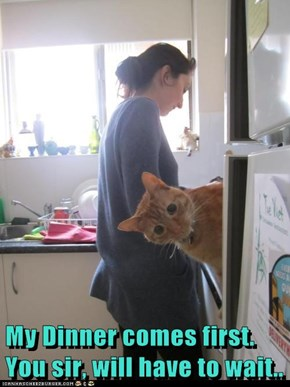My Dinner comes first.    You sir, will have to wait..