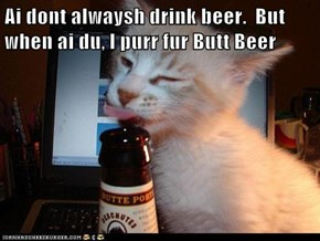 Ai dont alwaysh drink beer.  But when ai du, I purr fur Butt Beer