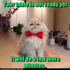Your table is not ready yet  It will be a few more minutes..