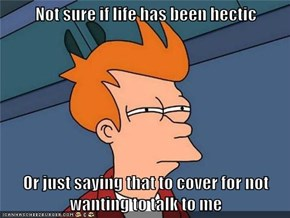 Not sure if life has been hectic  Or just saying that to cover for not wanting to talk to me