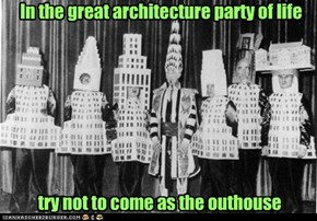 In the great architecture party of life