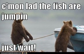 c'mon lad the fish are jumpin  just wait!
