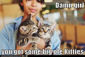Damn girl  you got some big ole Kitties