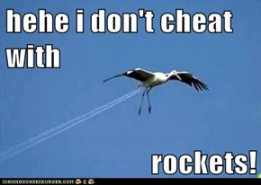 hehe i don't cheat with  rockets!