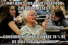 WHY DON'T YOU OFFER FAST FOOD COLLEGE CLASSES?  CONSIDERING THAT'S WHERE 70 % OF US WILL END UP WORKING.