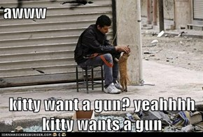 awww  kitty want a gun? yeahhhh kitty wants a gun