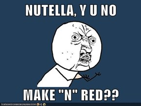 "NUTELLA, Y U NO  MAKE ""N"" RED??"