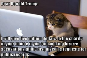 Dear Donald Trump:  I will give five million dollars to the charity of your choice if you stop making bizarre accusations thinly disguised as requests for public records.