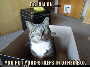 DREAM ON.......  YOU PUT YOUR STUFFS IN OTHER BOX