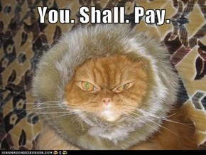 You. Shall. Pay.