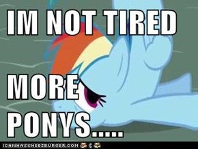 IM NOT TIRED  MORE PONYS.....