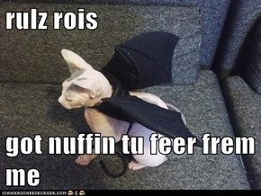 rulz rois  got nuffin tu feer frem me
