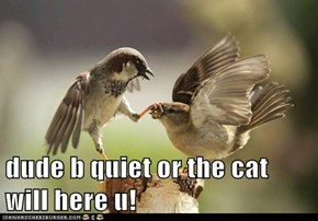 dude b quiet or the cat will here u!