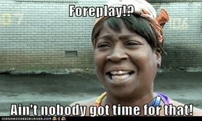 Foreplay!?  Ain't nobody got time for that!