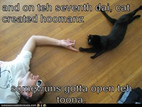 and on teh seventh dai, cat created hoomanz  somewuns gotta open teh toona.