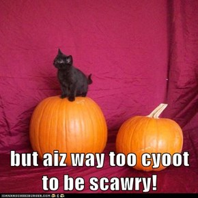 but aiz way too cyoot to be scawry!