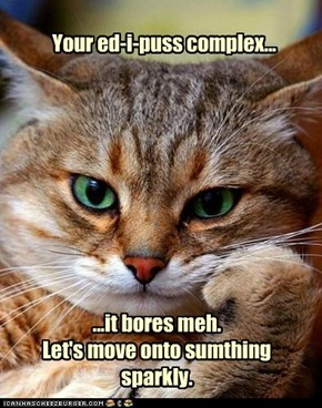 Your ed-i-puss complex...