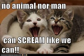 no animal nor man   can SCREAM like we can!!