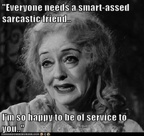 """Everyone needs a smart-assed sarcastic friend..  I'm so happy to be of service to you.."""