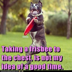 Taking a frisbee to the chest, is not my idea of a good time.