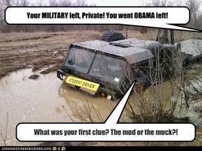 Your MILITARY left, Private! You went OBAMA left!