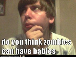 do you think zombies can have babies