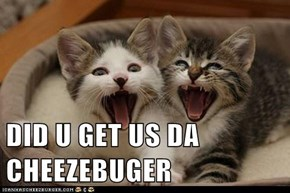 DID U GET US DA CHEEZEBUGER