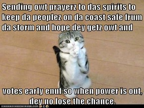 Sending owt prayerz to das spirits to keep da peoplez on da coast safe frum da storm and hope dey getz owt and   votes early enuf so when power is out, dey no lose the chance.