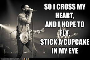 SO I CROSS MY HEART, AND I HOPE TO FLY. STICK A CUPCAKE IN MY EYE
