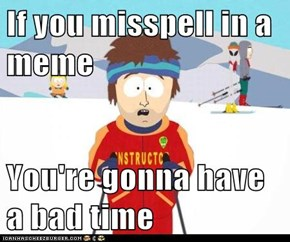 If you misspell in a meme   You're gonna have a bad time