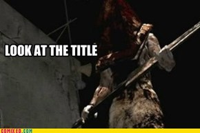 Pyramid Head is going to f*ck you while you sleep