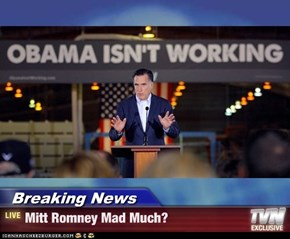 Breaking News - Mitt Romney Mad Much?