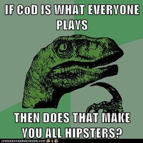 IF CoD IS WHAT EVERYONE PLAYS  THEN DOES THAT MAKE YOU ALL HIPSTERS?