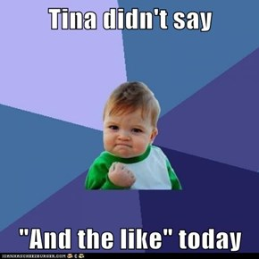 "Tina didn't say   ""And the like"" today"