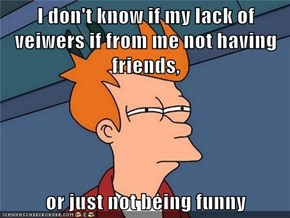 I don't know if my lack of veiwers if from me not having friends,  or just not being funny