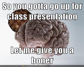 So you gotta go up for class presentation  Let me give you a boner