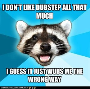 Being a racoon, I hate dropping the bass.