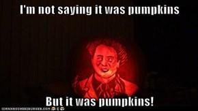 I'm not saying it was pumpkins  But it was pumpkins!