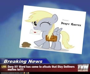 Breaking News - Derp it!! Word has come to aficals that Dizy Deilivers mufins to!!!!