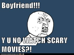 Boyfriend!!!  Y U NO WATCH SCARY MOVIES?!